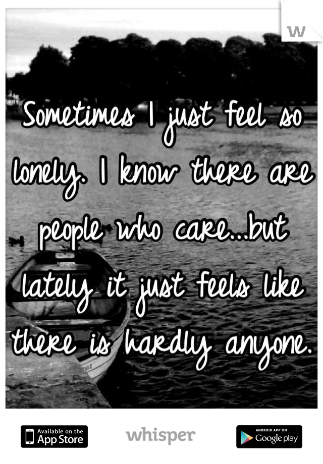 Sometimes I just feel so lonely. I know there are people who care...but lately it just feels like there is hardly anyone.