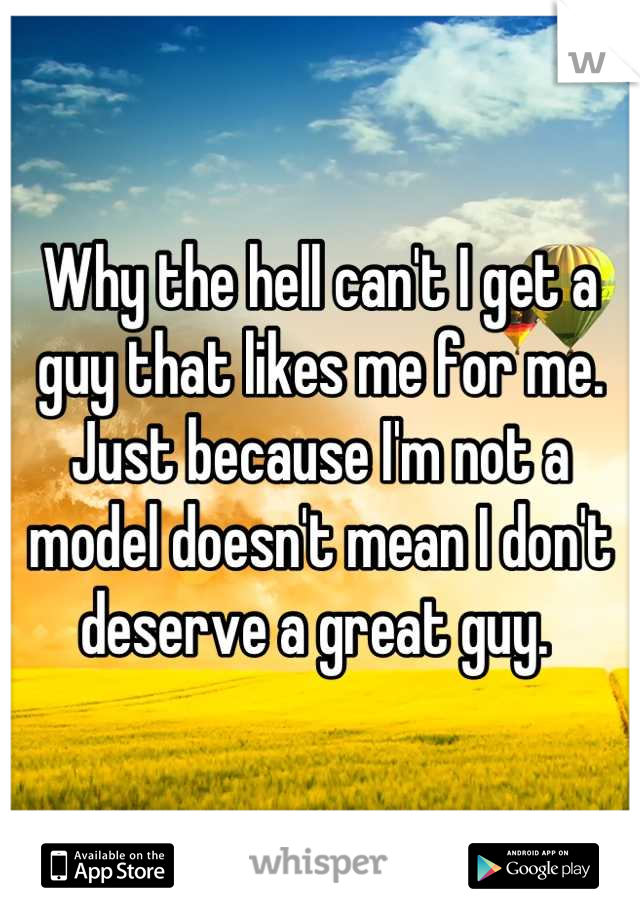 Why the hell can't I get a guy that likes me for me. Just because I'm not a model doesn't mean I don't deserve a great guy.