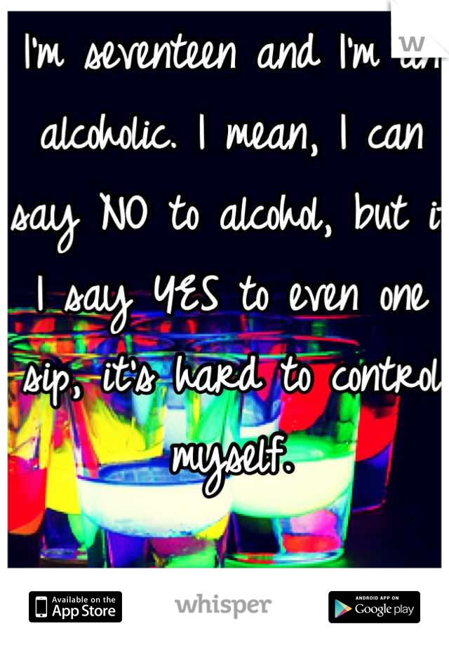 I'm seventeen and I'm an alcoholic. I mean, I can say NO to alcohol, but if I say YES to even one sip, it's hard to control myself.
