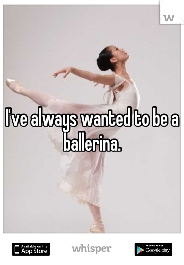 I've always wanted to be a ballerina.
