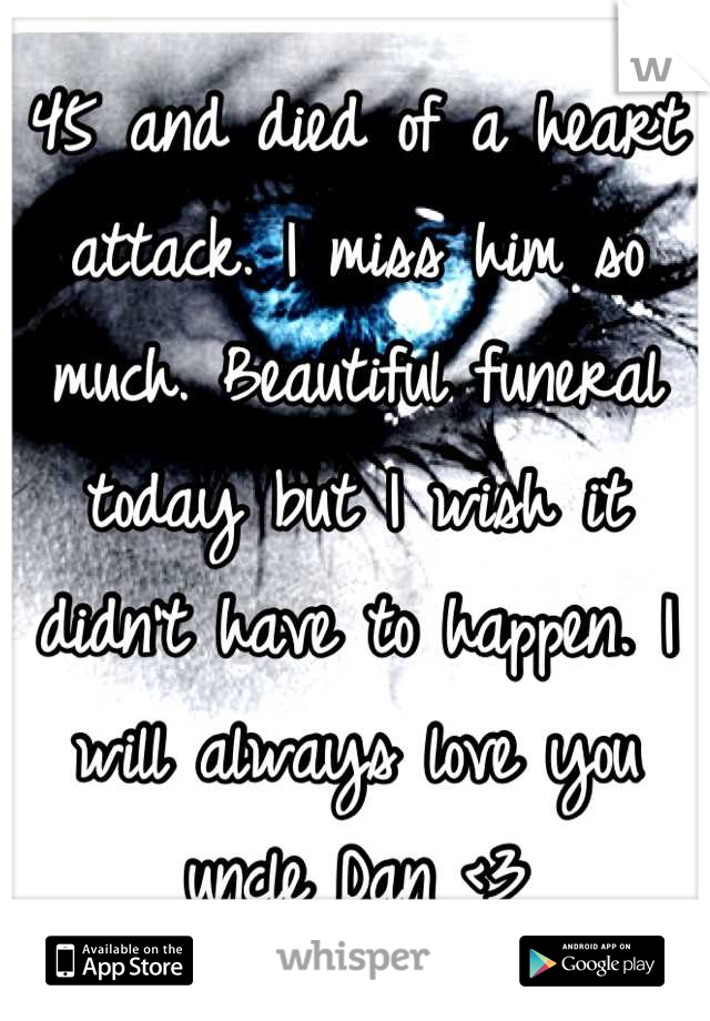 45 and died of a heart attack. I miss him so much. Beautiful funeral today but I wish it didn't have to happen. I will always love you uncle Dan <3