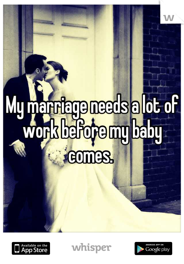 My marriage needs a lot of work before my baby comes.