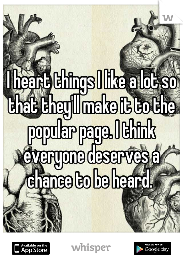 I heart things I like a lot so that they'll make it to the popular page. I think everyone deserves a chance to be heard.