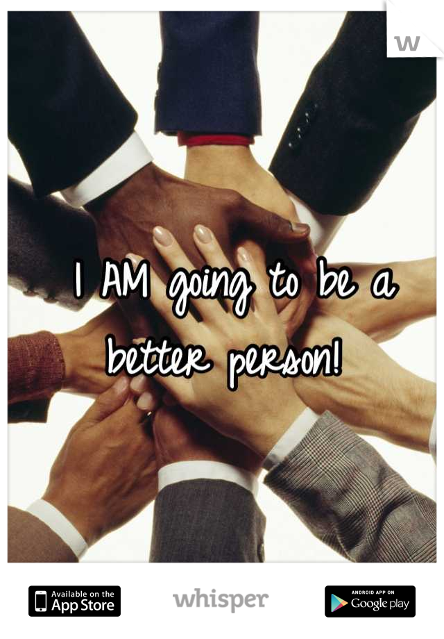 I AM going to be a better person!