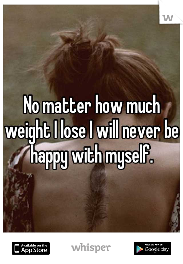 No matter how much weight I lose I will never be happy with myself.