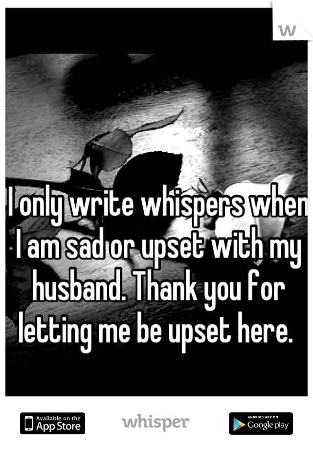 I only write whispers when I am sad or upset with my husband. Thank you for letting me be upset here.