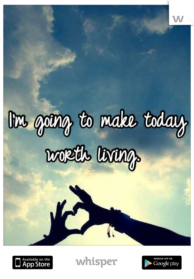 I'm going to make today worth living.