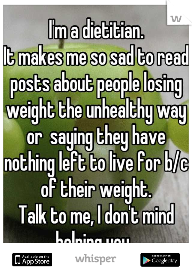 I'm a dietitian. It makes me so sad to read posts about people losing weight the unhealthy way or  saying they have nothing left to live for b/c of their weight.  Talk to me, I don't mind helping you.