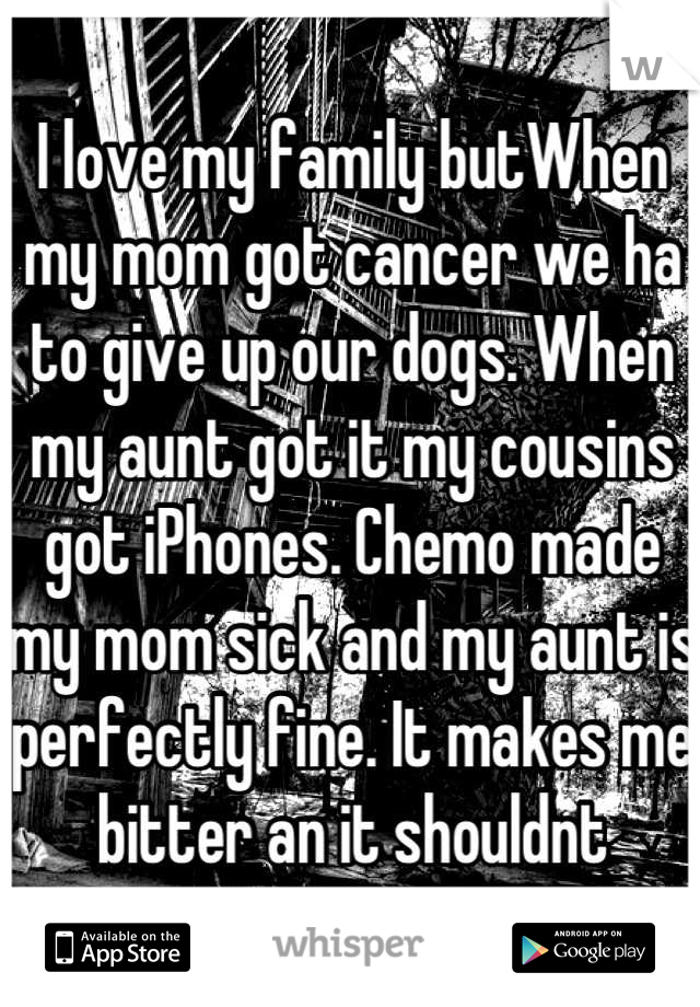 I love my family butWhen my mom got cancer we ha to give up our dogs. When my aunt got it my cousins got iPhones. Chemo made my mom sick and my aunt is perfectly fine. It makes me bitter an it shouldnt