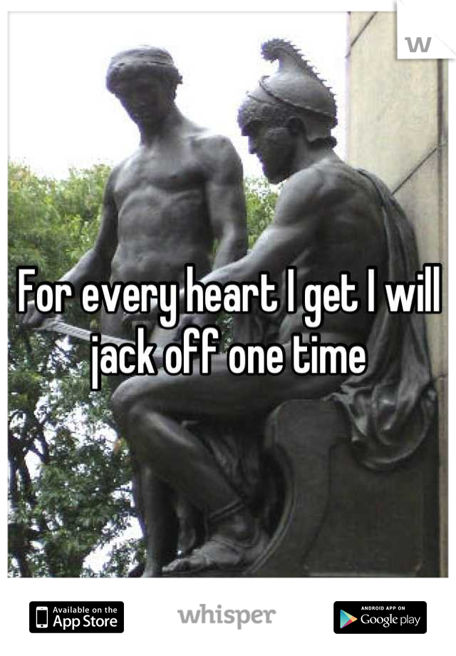 For every heart I get I will jack off one time