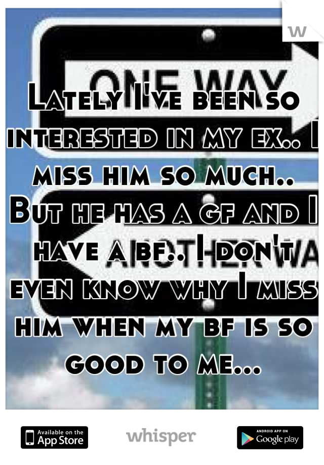 Lately I've been so interested in my ex.. I miss him so much.. But he has a gf and I have a bf.. I don't even know why I miss him when my bf is so good to me...