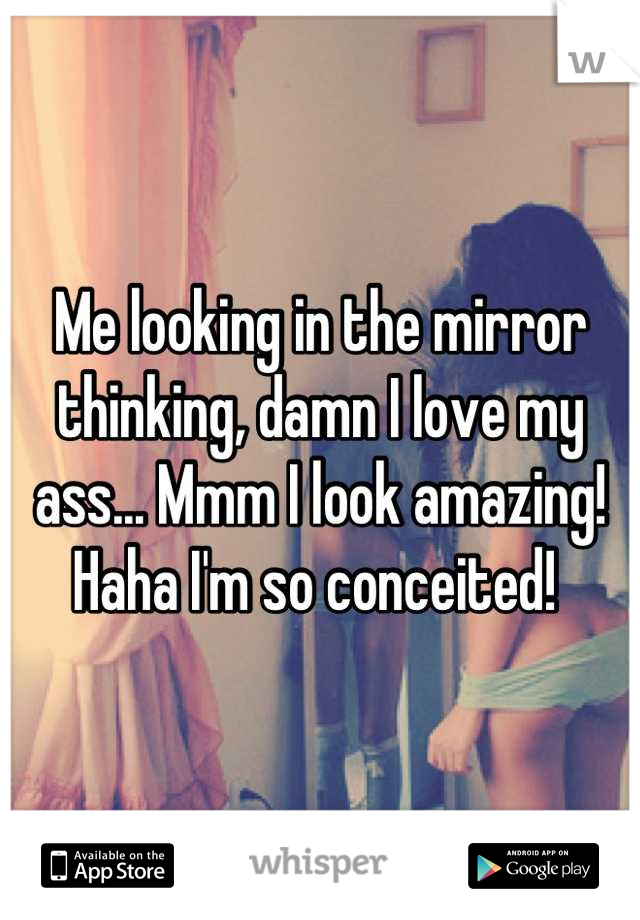 Me looking in the mirror thinking, damn I love my ass... Mmm I look amazing! Haha I'm so conceited!
