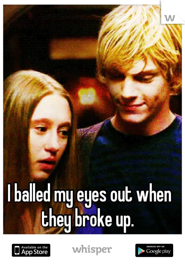 I balled my eyes out when they broke up.