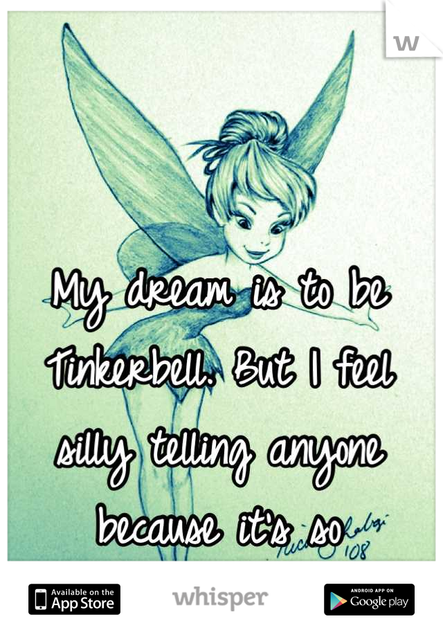 My dream is to be Tinkerbell. But I feel silly telling anyone because it's so unrealistic