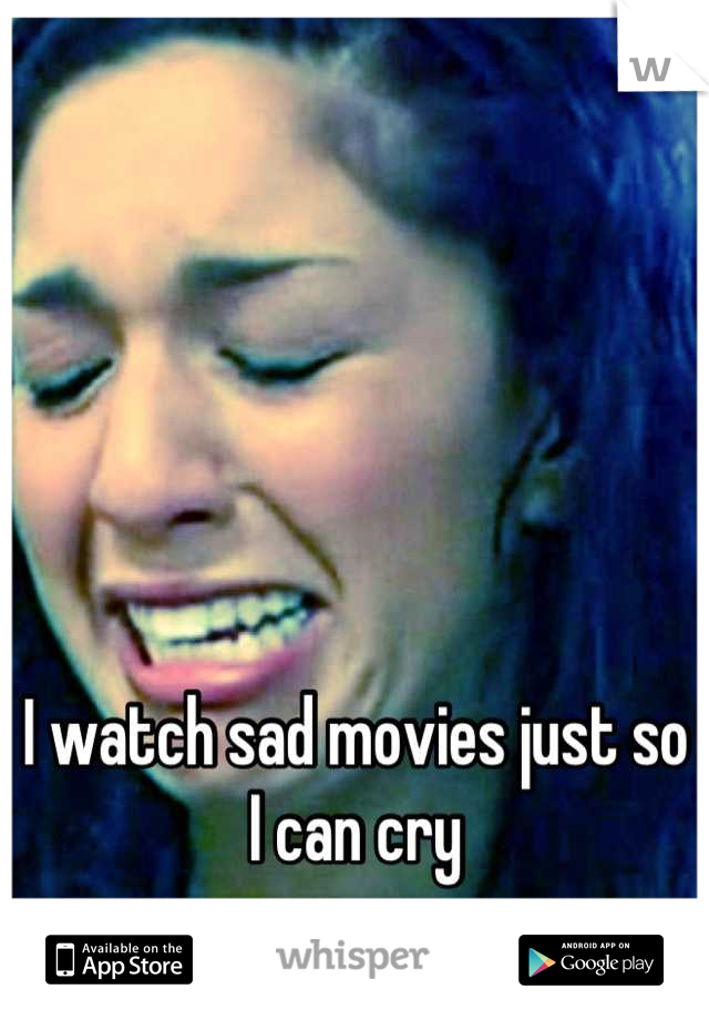 I watch sad movies just so I can cry