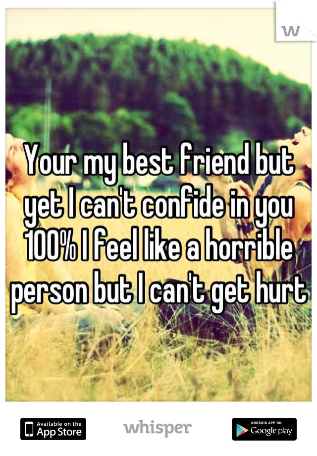 Your my best friend but yet I can't confide in you 100% I feel like a horrible person but I can't get hurt