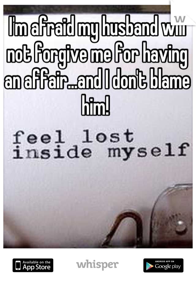 I'm afraid my husband will not forgive me for having an affair...and I don't blame him!