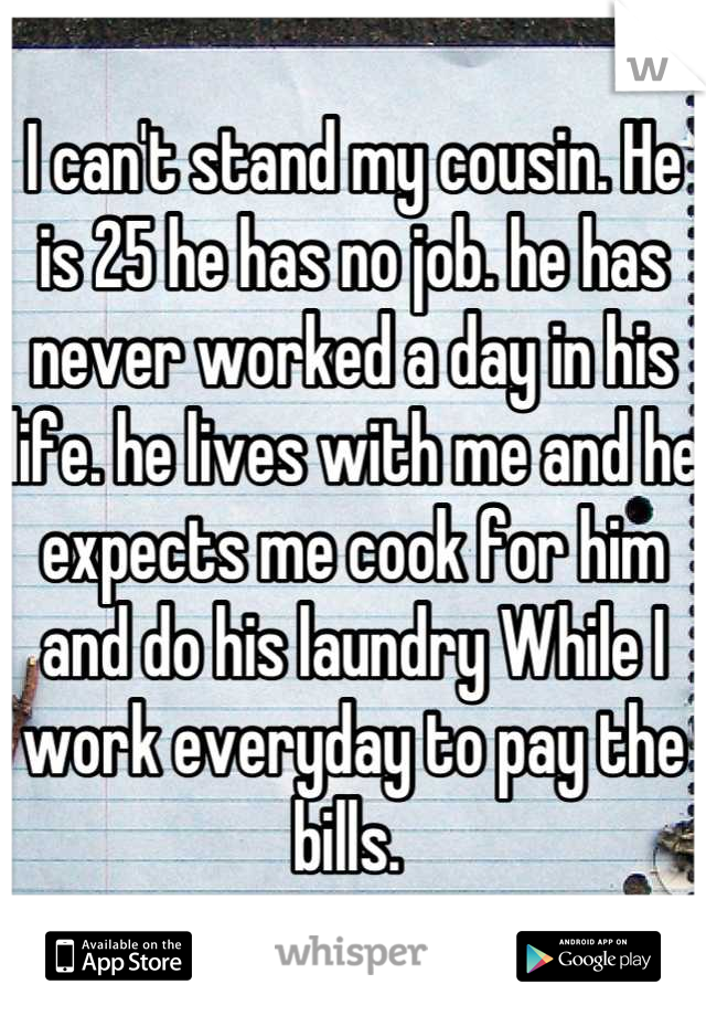 I can't stand my cousin. He is 25 he has no job. he has never worked a day in his life. he lives with me and he expects me cook for him and do his laundry While I work everyday to pay the bills.