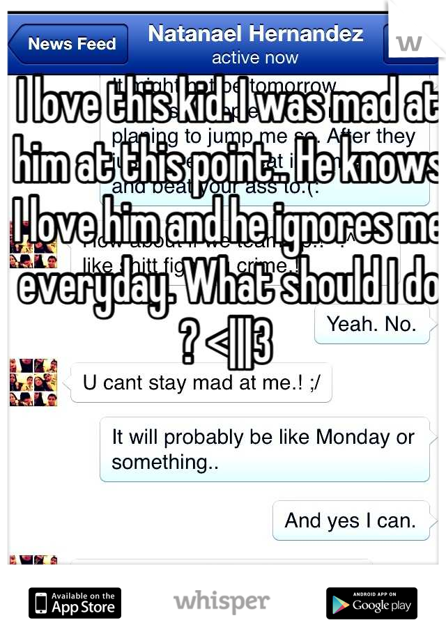 I love this kid. I was mad at him at this point.. He knows I love him and he ignores me everyday. What should I do ? <|||3