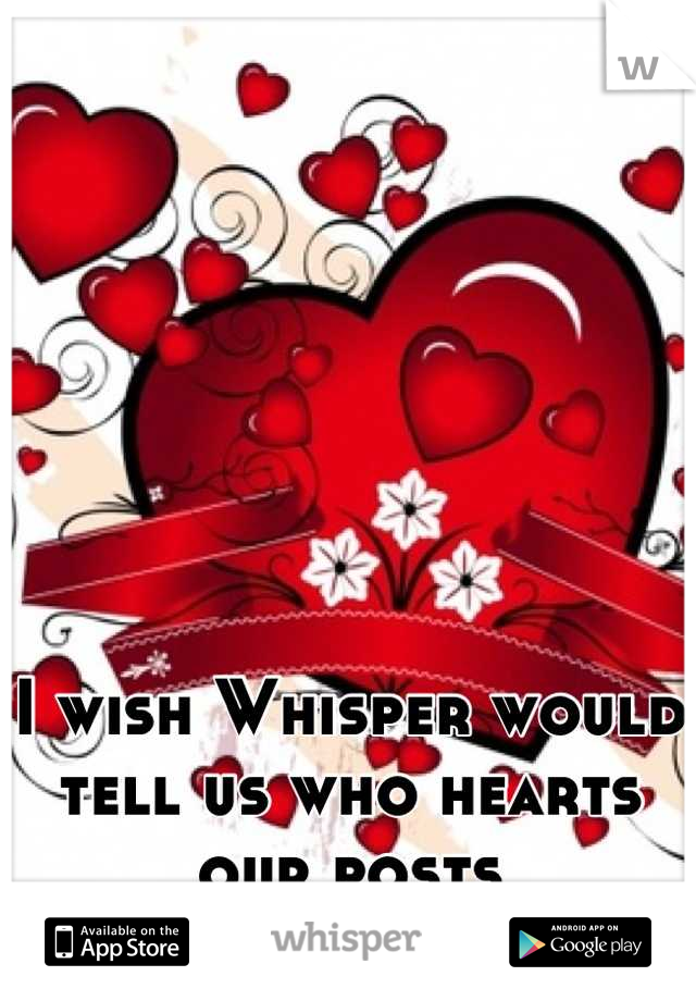 I wish Whisper would tell us who hearts our posts