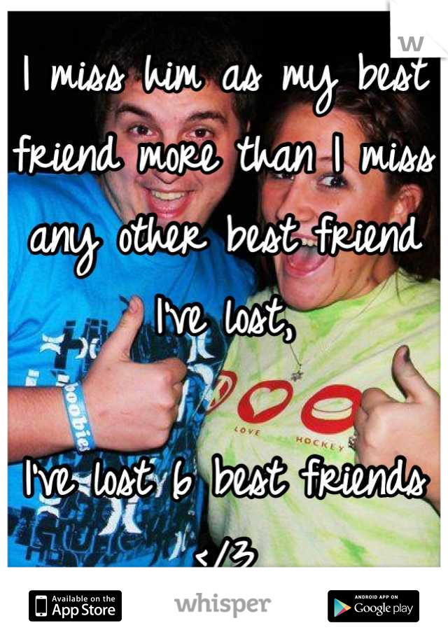 I miss him as my best friend more than I miss any other best friend I've lost,   I've lost 6 best friends </3