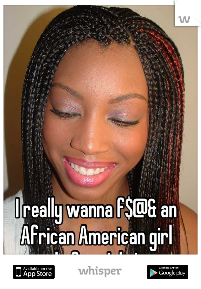 I really wanna f$@& an African American girl before I die!