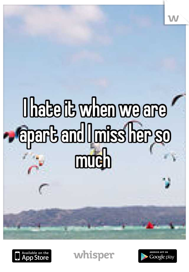 I hate it when we are apart and I miss her so much