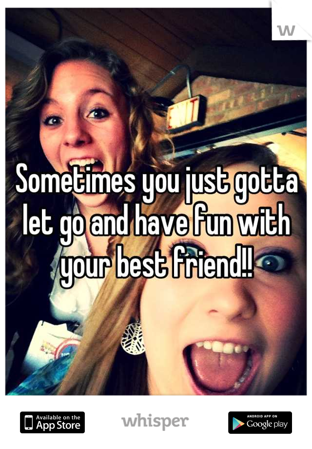 Sometimes you just gotta let go and have fun with your best friend!!