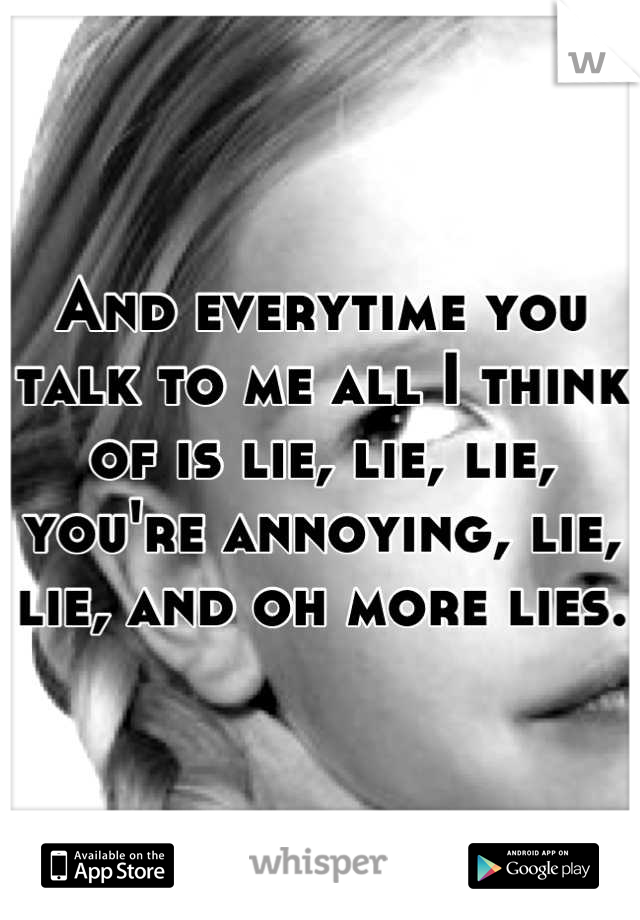 And everytime you talk to me all I think of is lie, lie, lie, you're annoying, lie, lie, and oh more lies.