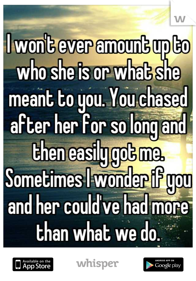 I won't ever amount up to who she is or what she meant to you. You chased after her for so long and then easily got me. Sometimes I wonder if you and her could've had more than what we do.