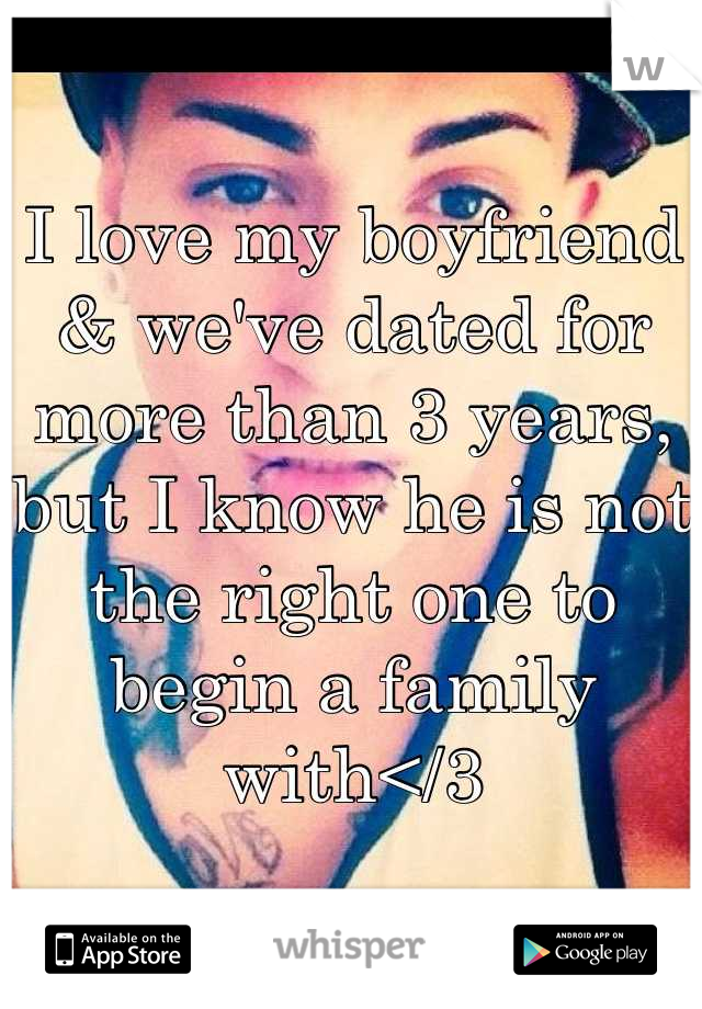 I love my boyfriend & we've dated for more than 3 years, but I know he is not the right one to begin a family with</3