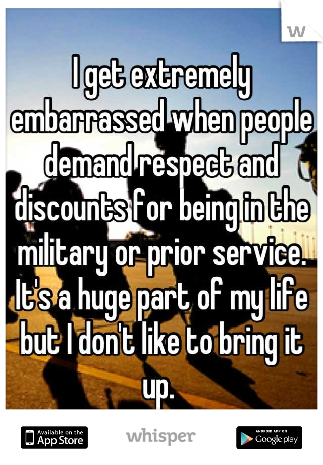 I get extremely embarrassed when people demand respect and discounts for being in the military or prior service. It's a huge part of my life but I don't like to bring it up.