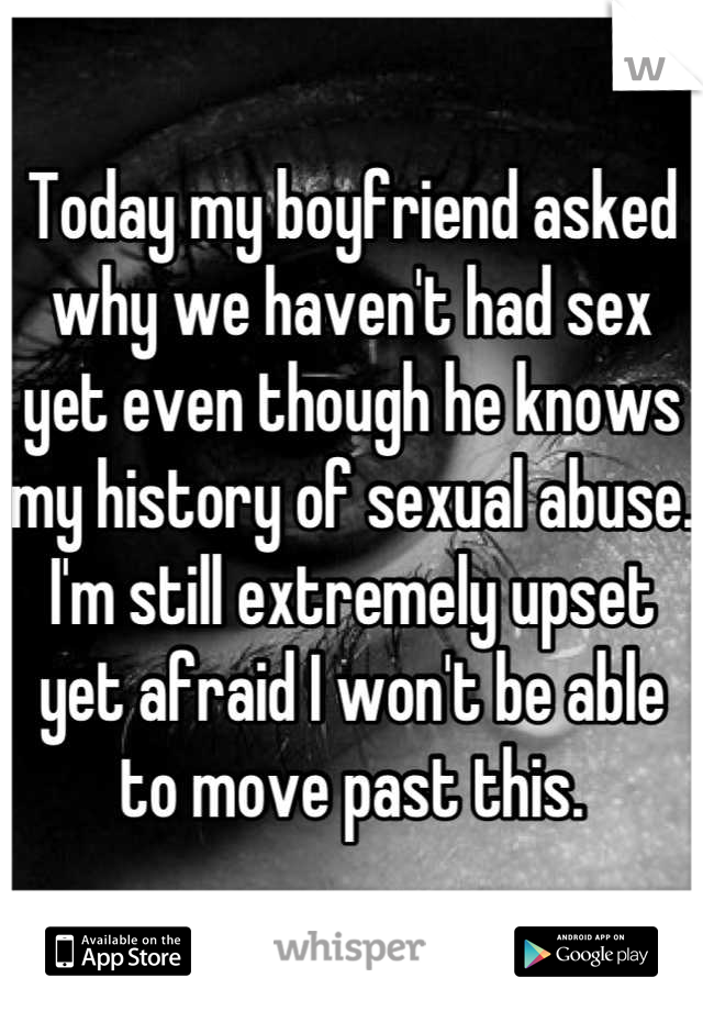Today my boyfriend asked why we haven't had sex yet even though he knows my history of sexual abuse. I'm still extremely upset yet afraid I won't be able to move past this.