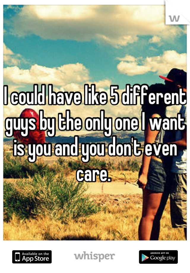 I could have like 5 different guys by the only one I want is you and you don't even care.