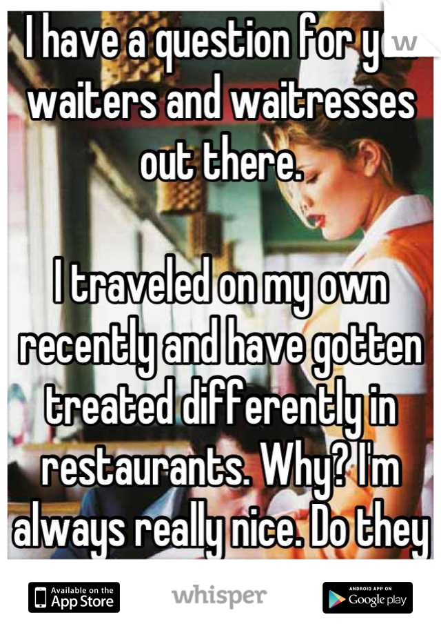 I have a question for you waiters and waitresses out there.  I traveled on my own recently and have gotten treated differently in restaurants. Why? I'm always really nice. Do they assume I won't tip?