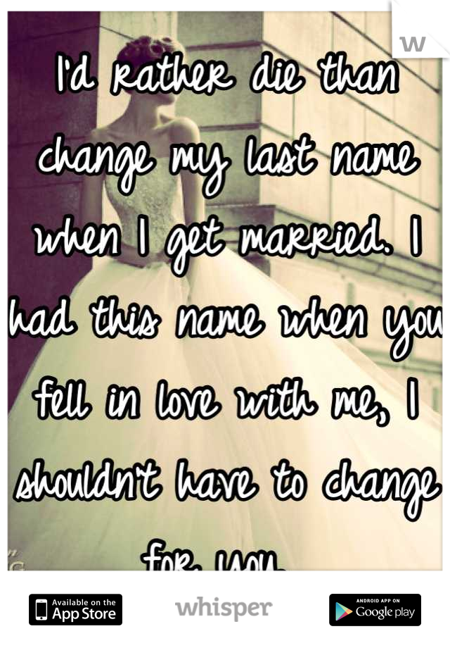 I'd rather die than change my last name when I get married. I had this name when you fell in love with me, I shouldn't have to change for you.