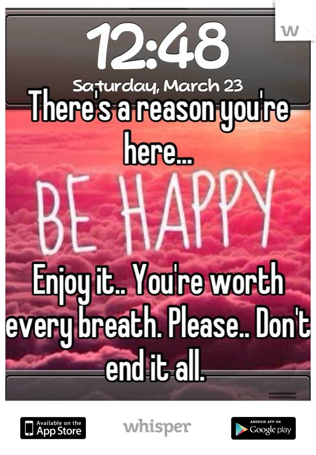 There's a reason you're here...    Enjoy it.. You're worth every breath. Please.. Don't end it all.