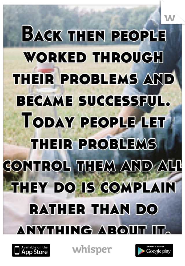 Back then people worked through their problems and became successful. Today people let their problems control them and all they do is complain rather than do anything about it.