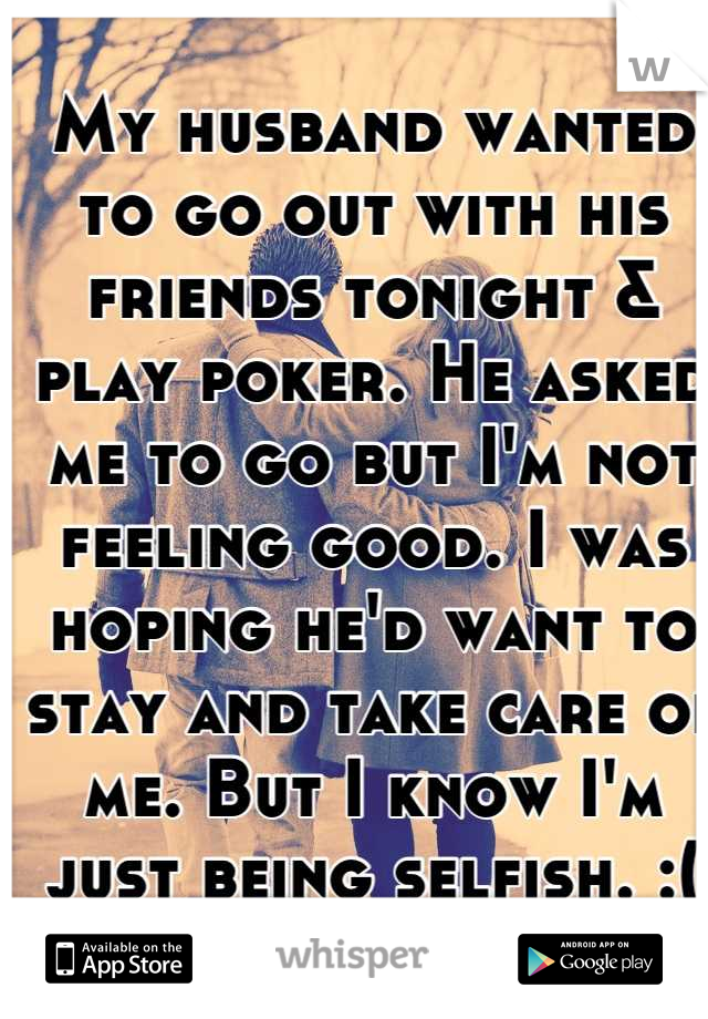 My husband wanted to go out with his friends tonight & play poker. He asked me to go but I'm not feeling good. I was hoping he'd want to stay and take care of me. But I know I'm just being selfish. :(