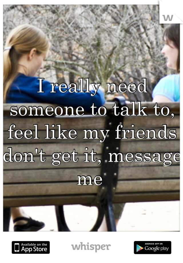 I really need someone to talk to, feel like my friends don't get it, message me
