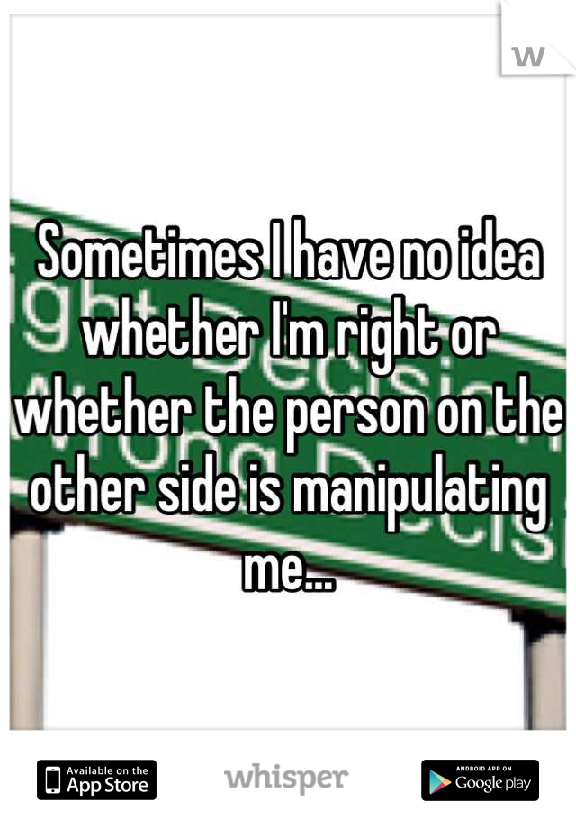 Sometimes I have no idea whether I'm right or whether the person on the other side is manipulating me...