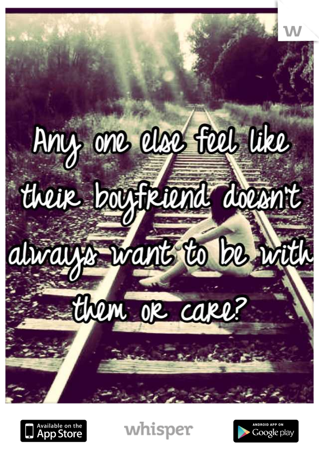 Any one else feel like their boyfriend doesn't always want to be with them or care?