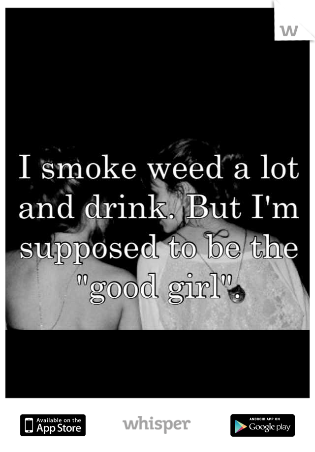 """I smoke weed a lot and drink. But I'm supposed to be the """"good girl""""."""