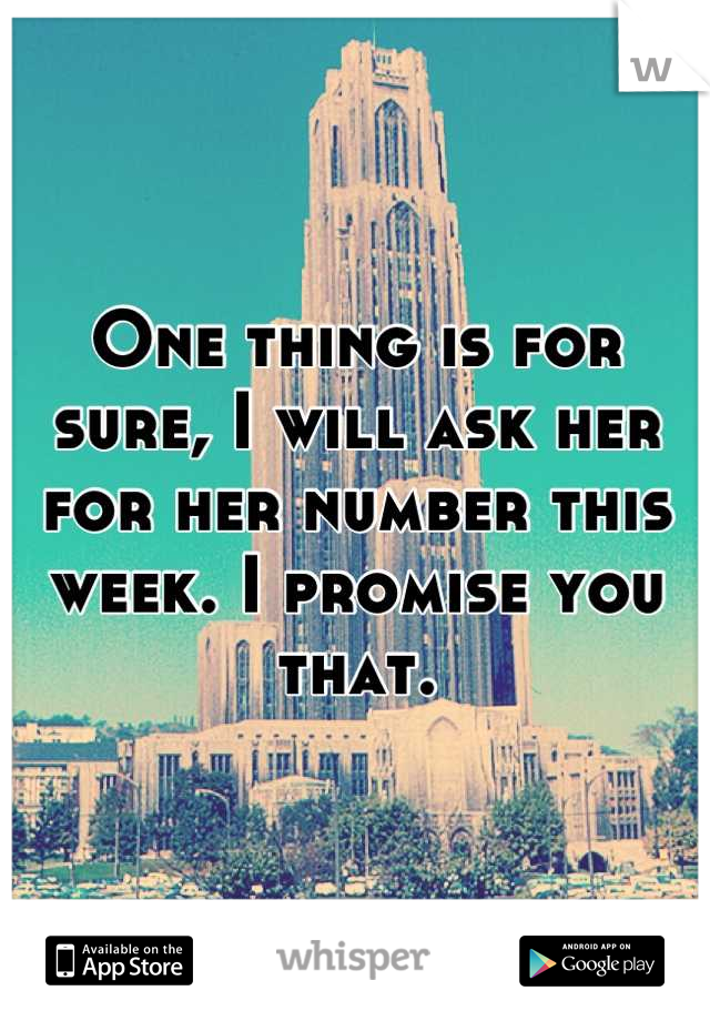 One thing is for sure, I will ask her for her number this week. I promise you that.