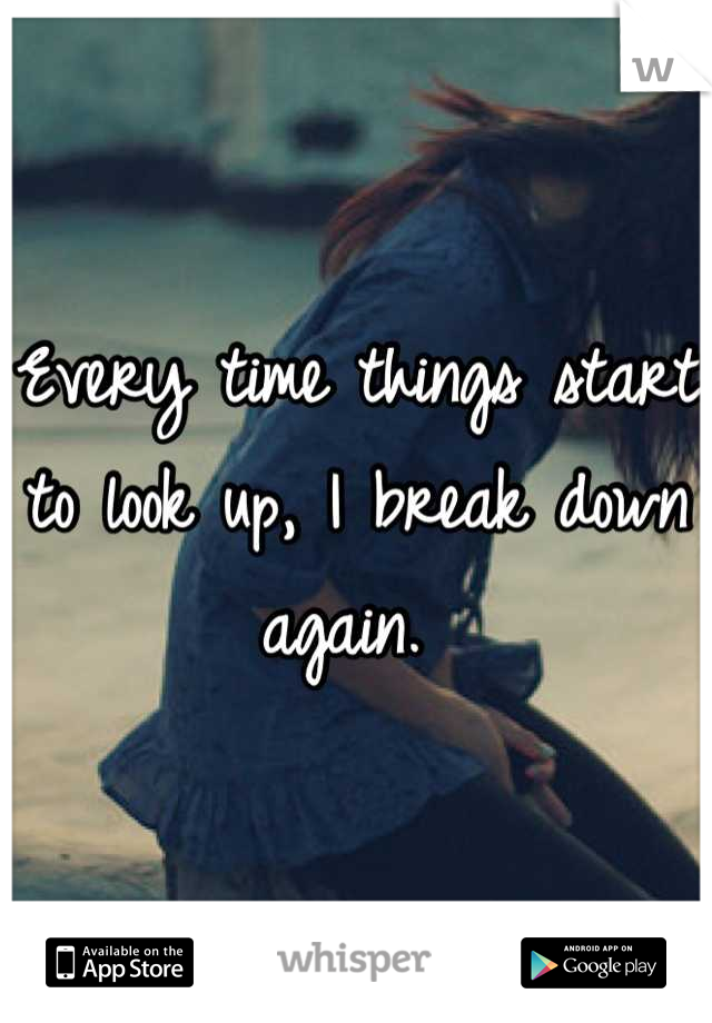 Every time things start to look up, I break down again.