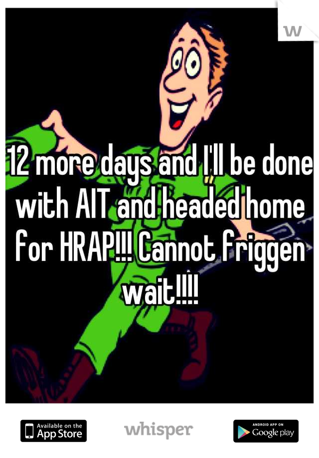 12 more days and I'll be done with AIT and headed home for HRAP!!! Cannot friggen wait!!!!
