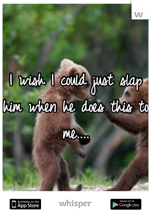 I wish I could just slap him when he does this to me....