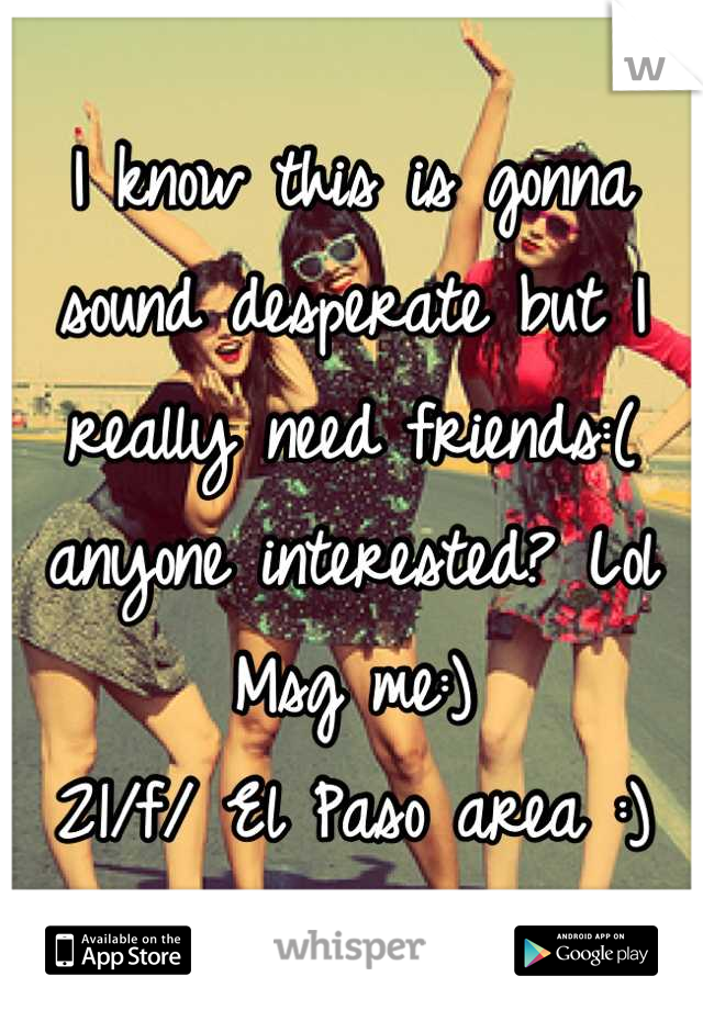 I know this is gonna sound desperate but I really need friends:( anyone interested? Lol  Msg me:) 21/f/ El Paso area :)