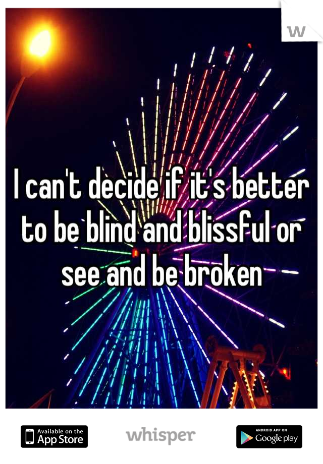 I can't decide if it's better to be blind and blissful or see and be broken