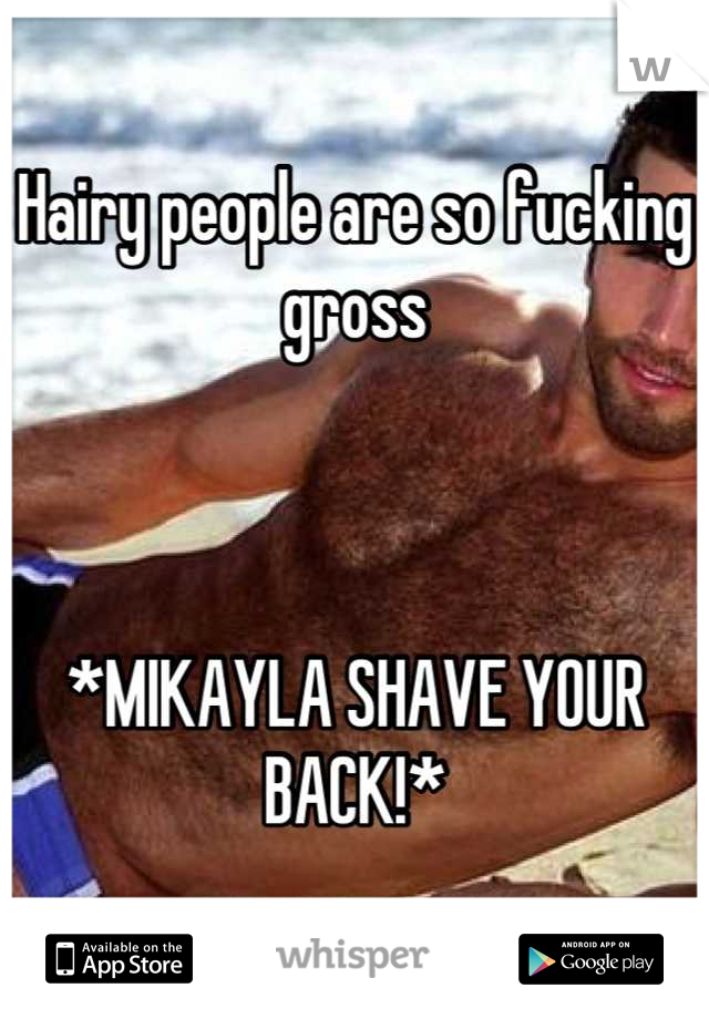 Hairy people are so fucking gross     *MIKAYLA SHAVE YOUR BACK!*